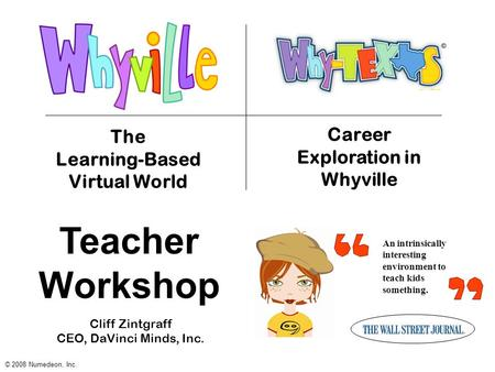 An intrinsically interesting environment to teach kids something. The Learning-Based Virtual World © 2008 Numedeon, Inc. Career Exploration in Whyville.