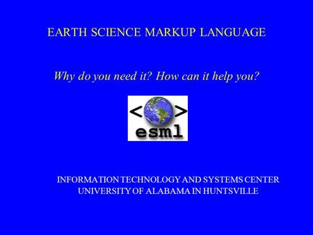 EARTH SCIENCE MARKUP LANGUAGE Why do you need it? How can it help you? INFORMATION TECHNOLOGY AND SYSTEMS CENTER UNIVERSITY OF ALABAMA IN HUNTSVILLE.
