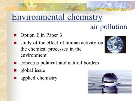Environmental chemistry Environmental chemistry air pollution Option E in Paper 3 study of the effect of human activity on the chemical processes in the.
