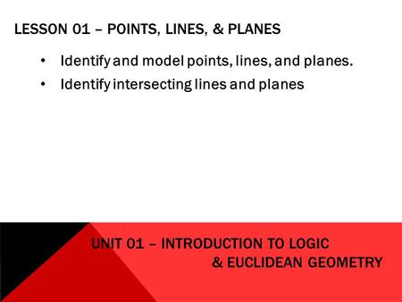 LESSON 01 – POINTS, LINES, & PLANES Identify and model points, lines, and planes. Identify intersecting lines and planes UNIT 01 – INTRODUCTION TO LOGIC.