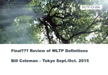 Final??? Review of WLTP Definitions Bill Coleman – Tokyo Sept./Oct. 2015 WLTP-12-20e.