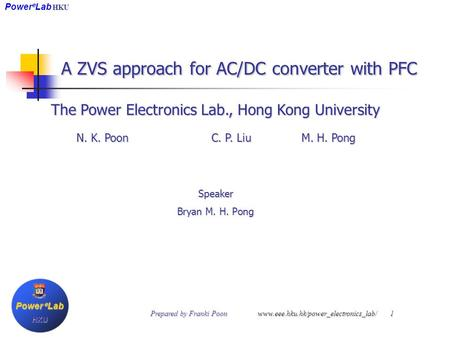 A ZVS approach for AC/DC converter with PFC The Power Electronics Lab., Hong Kong University N. K. Poon C. P. Liu M. H. Pong Speaker Bryan M. H. Pong Power.