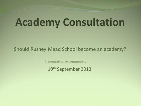 Academy Consultation Should Rushey Mead School become an academy? 10 th September 2013 Presentation to community.