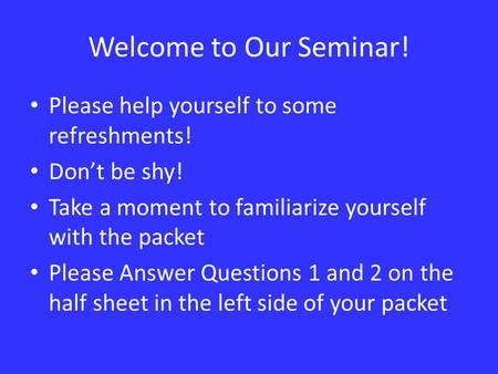 Welcome to Our Seminar! Please help yourself to some refreshments! Don't be shy! Take a moment to familiarize yourself with the packet Please Answer Questions.