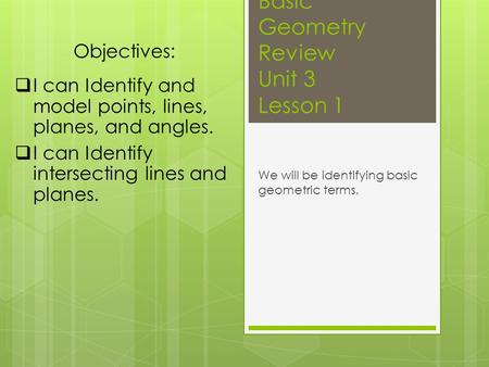 Basic Geometry Review Unit 3 Lesson 1 We will be identifying basic geometric terms. Objectives:  I can Identify and model points, lines, planes, and angles.