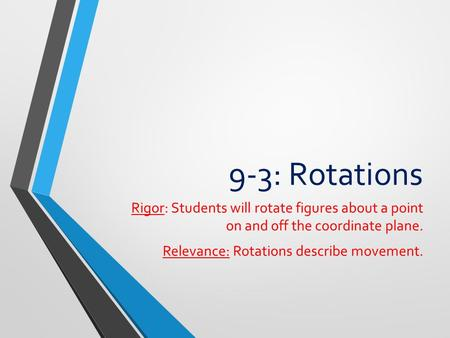 9-3: Rotations Rigor: Students will rotate figures about a point on and off the coordinate plane. Relevance: Rotations describe movement.