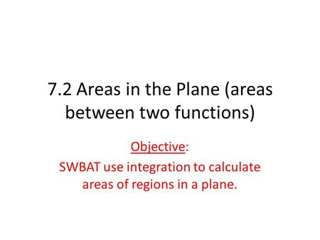 7.2 Areas in the Plane (areas between two functions) Objective: SWBAT use integration to calculate areas of regions in a plane.