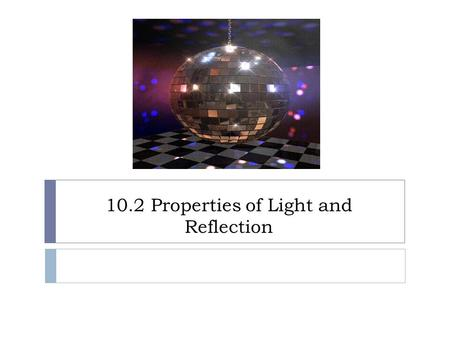10.2 Properties of Light and Reflection. Reflection  When light (electromagnetic waves) hits a surface its direction is changed  This change in direction.