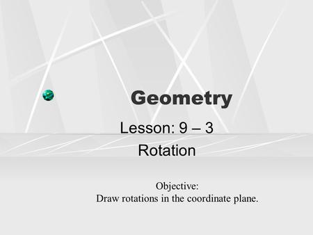 Geometry Lesson: 9 – 3 Rotation Objective: Draw rotations in the coordinate plane.