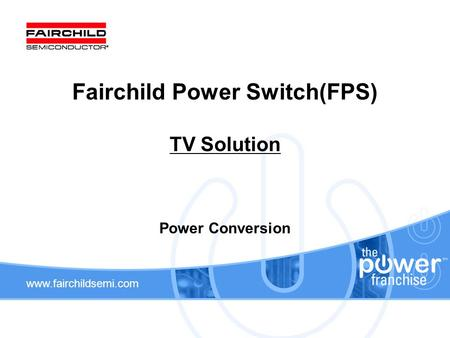 Www.fairchildsemi.com Fairchild Power Switch(FPS) TV Solution Power Conversion.