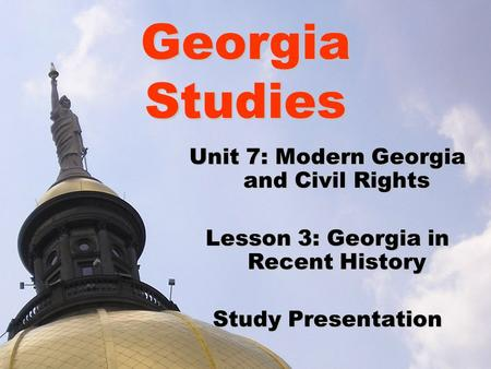Georgia Studies Unit 7: Modern Georgia and Civil Rights Lesson 3: Georgia in Recent History Study Presentation.