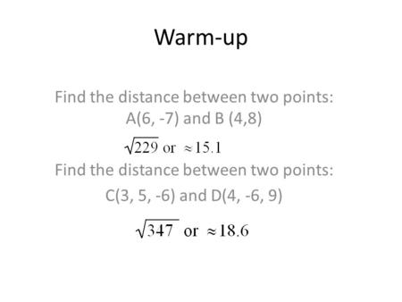 Warm-up Find the distance between two points: A(6, -7) and B (4,8) Find the distance between two points: C(3, 5, -6) and D(4, -6, 9)