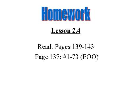 Lesson 2.4 Read: Pages 139-143 Page 137: #1-73 (EOO)