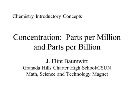 Concentration: Parts per Million and Parts per Billion J. Flint Baumwirt Granada Hills Charter High School/CSUN Math, Science and Technology Magnet Chemistry.