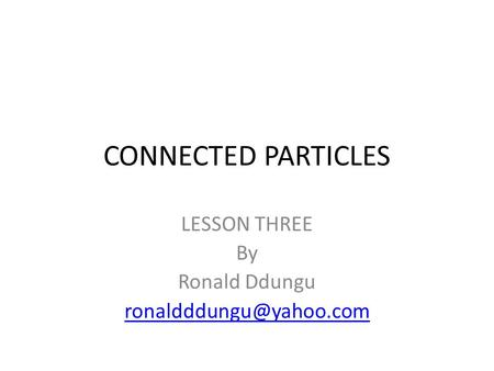 CONNECTED PARTICLES LESSON THREE By Ronald Ddungu