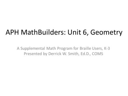APH MathBuilders: Unit 6, Geometry A Supplemental Math Program for Braille Users, K-3 Presented by Derrick W. Smith, Ed.D., COMS.