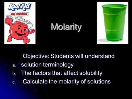 Molarity Objective: Students will understand a. solution terminology b. The factors that affect solubility c. Calculate the molarity of solutions.