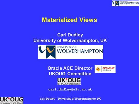 Carl Dudley – University of Wolverhampton, UK <strong>Materialized</strong> <strong>Views</strong> Carl Dudley University of Wolverhampton, UK <strong>Oracle</strong> ACE Director UKOUG Committee