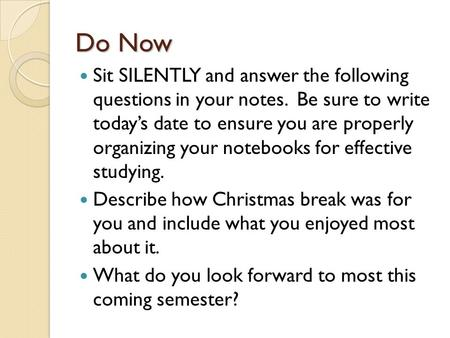 Do Now Sit SILENTLY and answer the following questions in your notes. Be sure to write today's date to ensure you are properly organizing your notebooks.