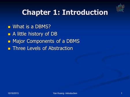 10/16/2015 1Yan Huang - Introduction Chapter 1: Introduction What is a DBMS? What is a DBMS? A little history of DB A little history of DB Major Components.