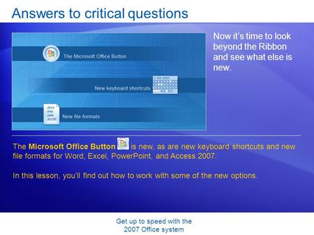 Get up to speed with the 2007 Office system Answers to critical questions Now it's time to look beyond the Ribbon and see what else is new. The Microsoft.