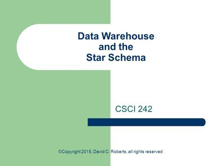 Data Warehouse and the Star Schema CSCI 242 ©Copyright 2015, David C. Roberts, all rights reserved.