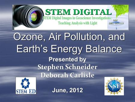 Ozone, Air Pollution, and Earth's Energy Balance Presented by Stephen Schneider Deborah Carlisle June, 2012.
