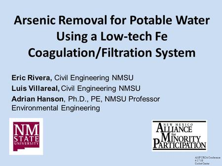 Arsenic Removal for Potable Water Using a Low-tech Fe Coagulation/Filtration System Eric Rivera, Civil Engineering NMSU Luis Villareal, Civil Engineering.