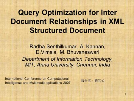 1 Query Optimization for Inter Document Relationships in XML Structured Document Radha Senthilkumar, A. Kannan, D.Vimala, M. Bhuvaneswari Department of.