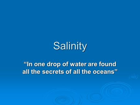 "Salinity ""In one drop of water are found all the secrets of all the oceans"""