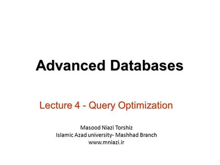 Lecture 4 - Query Optimization Advanced Databases Masood Niazi Torshiz Islamic Azad university- Mashhad Branch www.mniazi.ir.