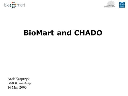 BioMart and CHADO Arek Kasprzyk GMOD meeting 16 May 2005.