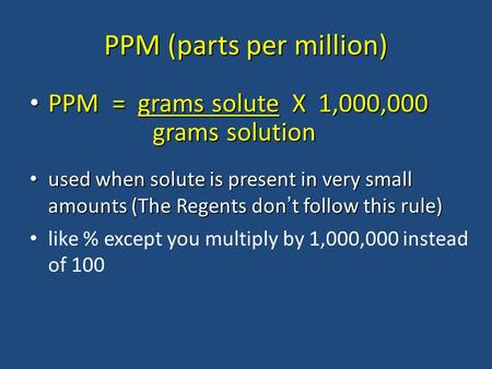 PPM (parts per million) PPM = grams solute X 1,000,000 PPM = grams solute X 1,000,000 used when solute is present in very small amounts (The Regents don.