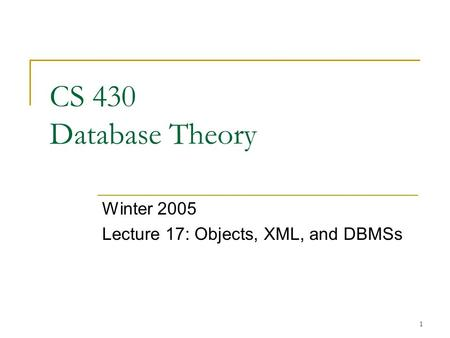 1 CS 430 Database Theory Winter 2005 Lecture 17: Objects, XML, and DBMSs.