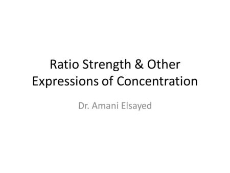 Ratio Strength & Other Expressions of Concentration Dr. Amani Elsayed.