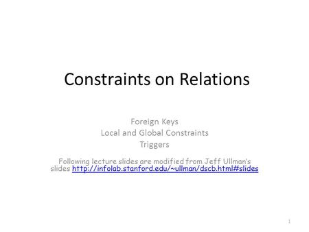 Constraints on Relations Foreign Keys Local and Global Constraints Triggers Following lecture slides are modified from Jeff Ullman's slides