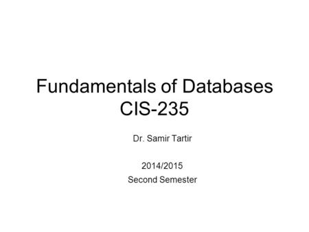 Fundamentals of Databases CIS-235 Dr. Samir Tartir 2014/2015 Second Semester.