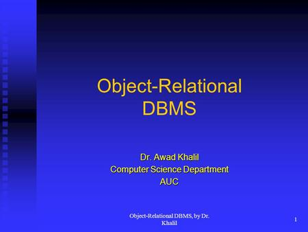 Object-Relational DBMS, by Dr. Khalil 1 Object-Relational DBMS Dr. Awad Khalil Computer Science Department AUC.