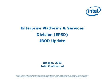 Enterprise Platforms & Services Division (EPSD) JBOD Update October, 2012 Intel Confidential Copyright © 2012, Intel Corporation. All rights reserved.