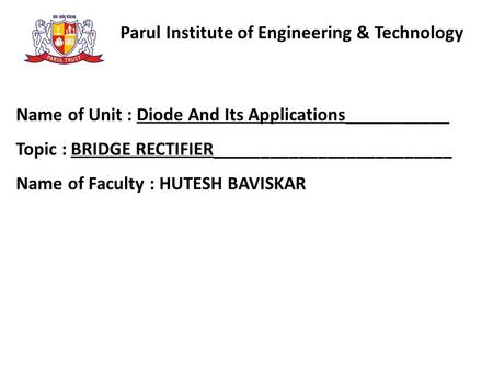 Parul Institute of Engineering & Technology Name of Unit : Diode And Its Applications___________ Topic : BRIDGE RECTIFIER_________________________ Name.