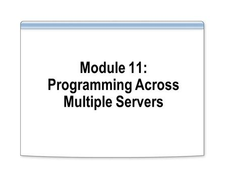 Module 11: Programming Across Multiple Servers. Overview Introducing Distributed Queries Setting Up a Linked Server Environment Working with Linked Servers.