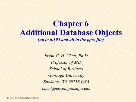 Dr. Chen, Oracle Database System (Oracle) 1 Chapter 6 Additional Database Objects (up to p.195 and all in the pptx file) Jason C. H. Chen, Ph.D. Professor.