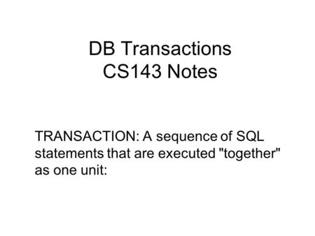 DB Transactions CS143 Notes TRANSACTION: A sequence of SQL statements that are executed together as one unit: