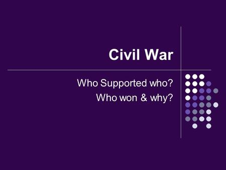 Civil War Who Supported who? Who won & why?. For the King Catholics, most of the Nobles and gentry, about half of all Members of Parliament, the poorer.