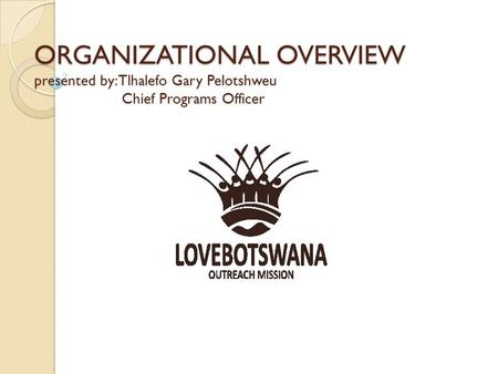 ORGANIZATIONAL OVERVIEW presented by: Tlhalefo Gary Pelotshweu Chief Programs Officer.