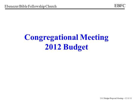 Ebenezer Bible Fellowship Church EBFC 2012 Budget Proposal Meeting – 12/11/11 Congregational Meeting 2012 Budget.