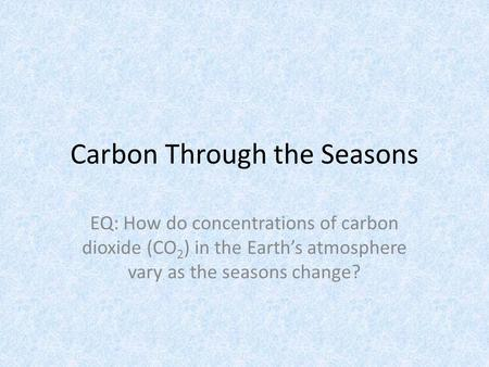 Carbon Through the Seasons EQ: How do concentrations of carbon dioxide (CO 2 ) in the Earth's atmosphere vary as the seasons change?