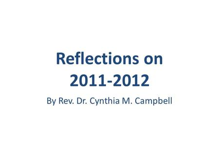Reflections on 2011-2012 By Rev. Dr. Cynthia M. Campbell.