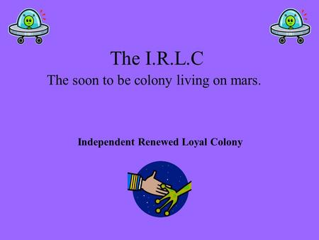 The I.R.L.C The soon to be colony living on mars. Independent Renewed Loyal Colony.