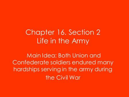 Chapter 16. Section 2 Life in the Army Main Idea: Both Union and Confederate soldiers endured many hardships serving in the army during the Civil War.